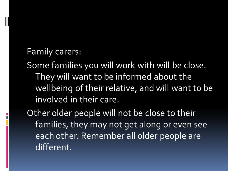 Family carers: Some families you will work with will be close.