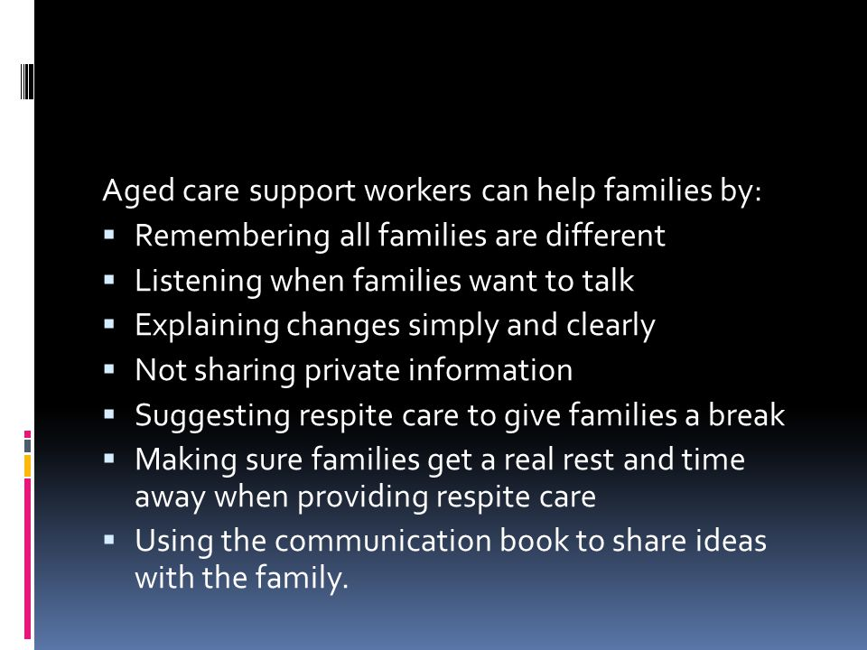 Aged care support workers can help families by:  Remembering all families are different  Listening when families want to talk  Explaining changes simply and clearly  Not sharing private information  Suggesting respite care to give families a break  Making sure families get a real rest and time away when providing respite care  Using the communication book to share ideas with the family.