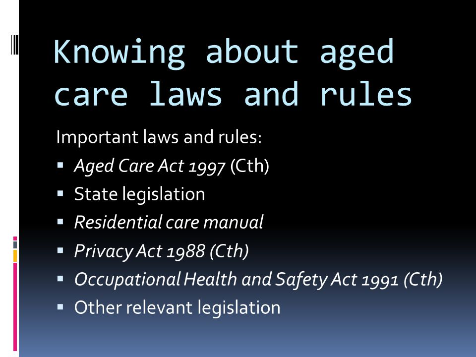 Knowing about aged care laws and rules Important laws and rules:  Aged Care Act 1997 (Cth)  State legislation  Residential care manual  Privacy Act 1988 (Cth)  Occupational Health and Safety Act 1991 (Cth)  Other relevant legislation