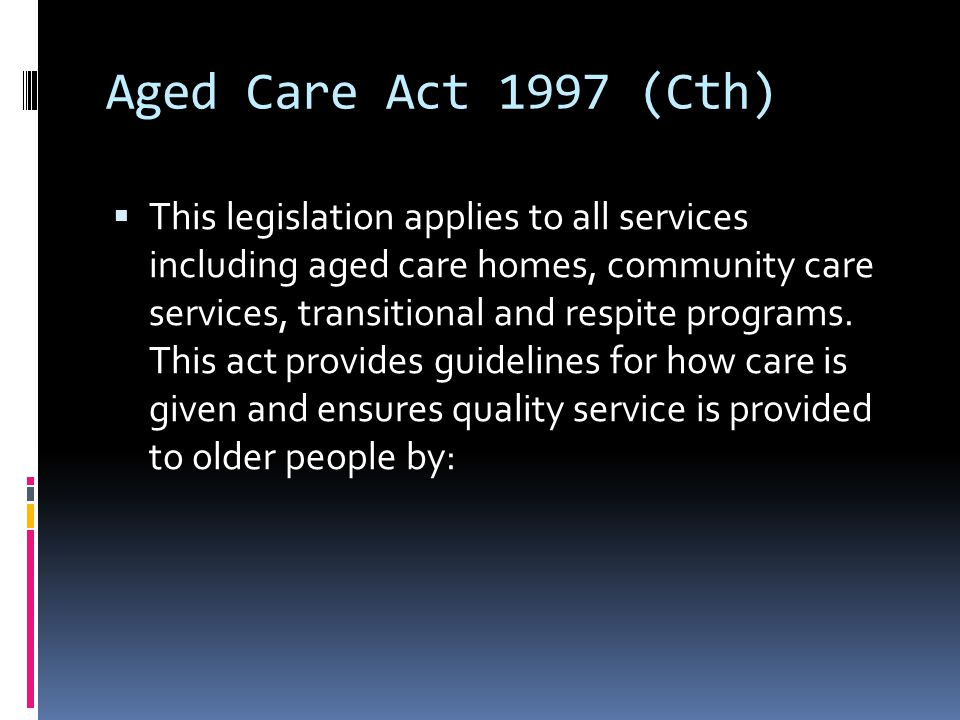 Aged Care Act 1997 (Cth)  This legislation applies to all services including aged care homes, community care services, transitional and respite programs.
