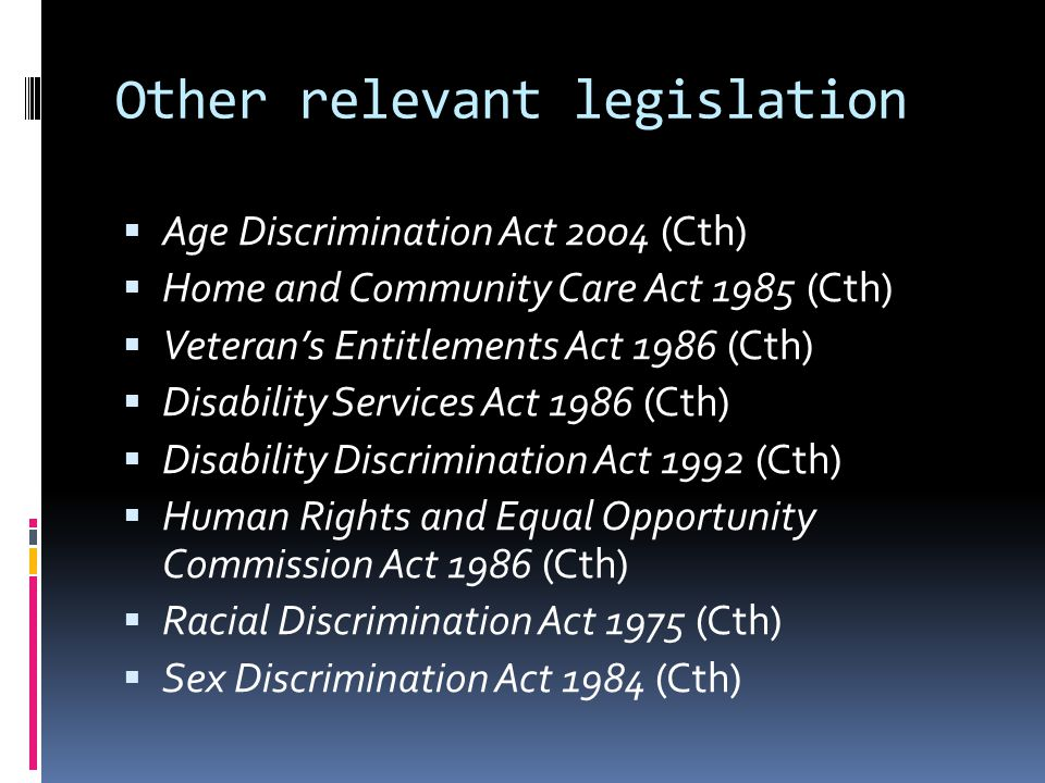 Other relevant legislation  Age Discrimination Act 2004 (Cth)  Home and Community Care Act 1985 (Cth)  Veteran's Entitlements Act 1986 (Cth)  Disability Services Act 1986 (Cth)  Disability Discrimination Act 1992 (Cth)  Human Rights and Equal Opportunity Commission Act 1986 (Cth)  Racial Discrimination Act 1975 (Cth)  Sex Discrimination Act 1984 (Cth)
