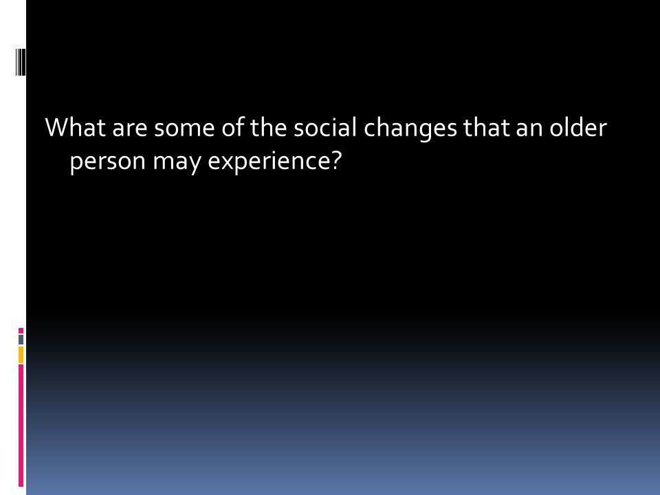 What are some of the social changes that an older person may experience?
