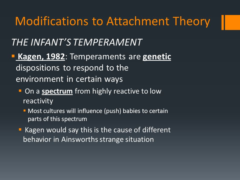 Modifications to Attachment Theory THE INFANT'S TEMPERAMENT  Kagen, 1982: Temperaments are genetic dispositions to respond to the environment in cert