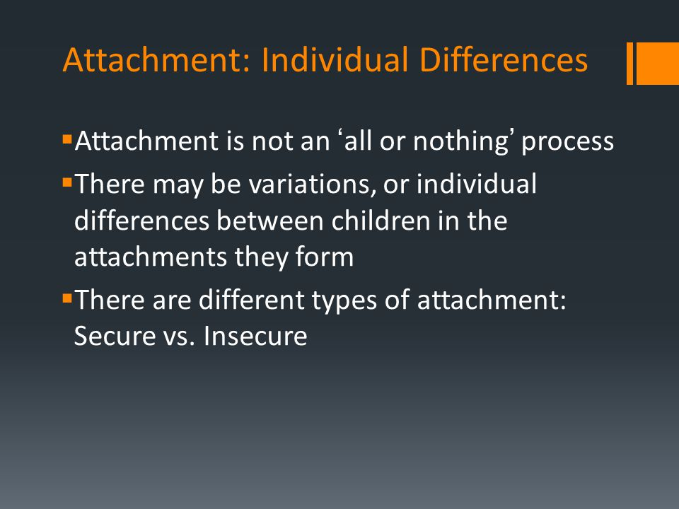  Attachment is not an 'all or nothing' process  There may be variations, or individual differences between children in the attachments they form  T