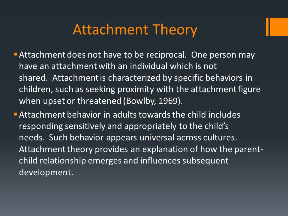 Attachment Theory  Attachment does not have to be reciprocal. One person may have an attachment with an individual which is not shared. Attachment is