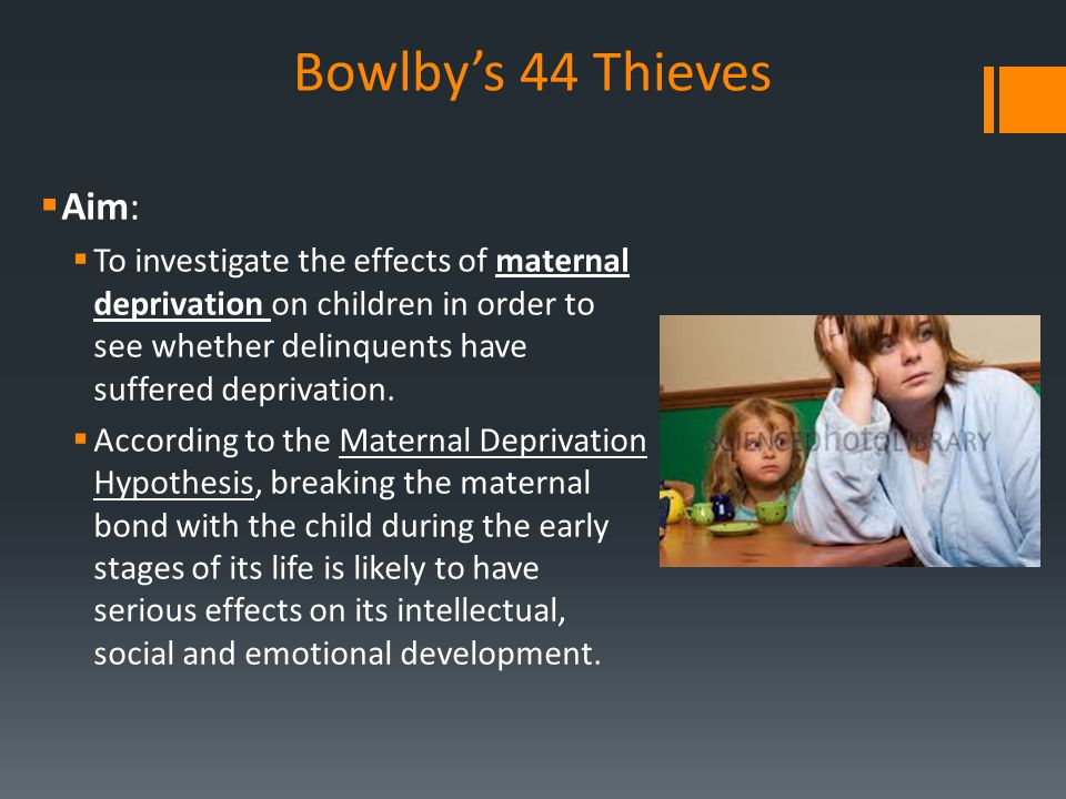 Bowlby's 44 Thieves  Aim:  To investigate the effects of maternal deprivation on children in order to see whether delinquents have suffered deprivat