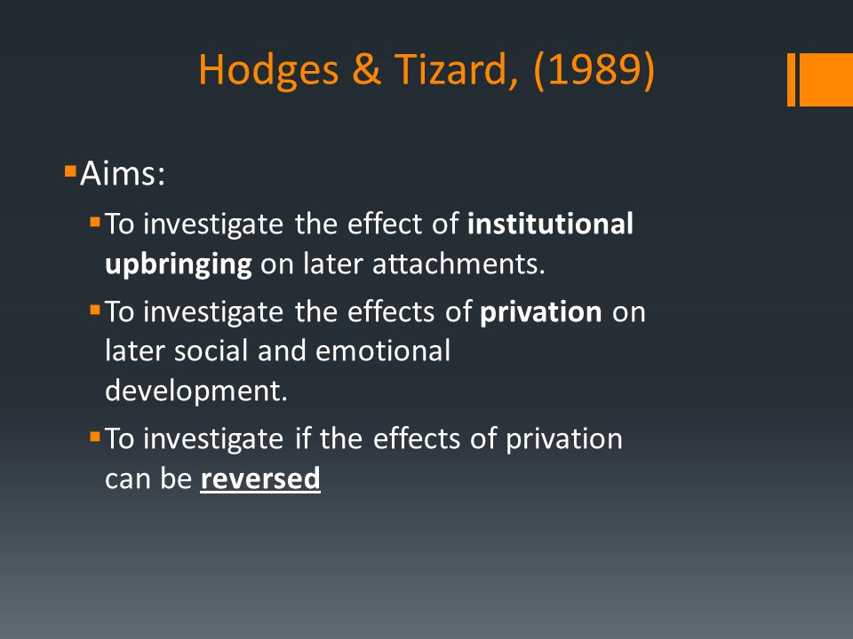 Hodges & Tizard, (1989)  Aims:  To investigate the effect of institutional upbringing on later attachments.  To investigate the effects of privatio