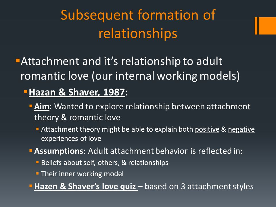 Subsequent formation of relationships  Attachment and it's relationship to adult romantic love (our internal working models)  Hazan & Shaver, 1987: