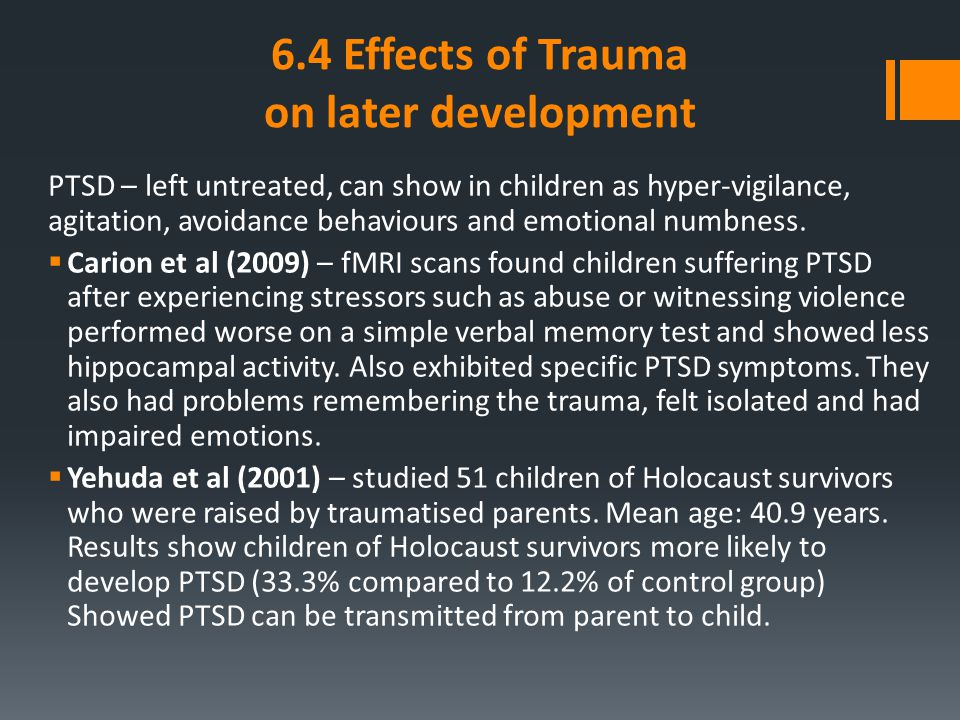 6.4 Effects of Trauma on later development PTSD – left untreated, can show in children as hyper-vigilance, agitation, avoidance behaviours and emotion