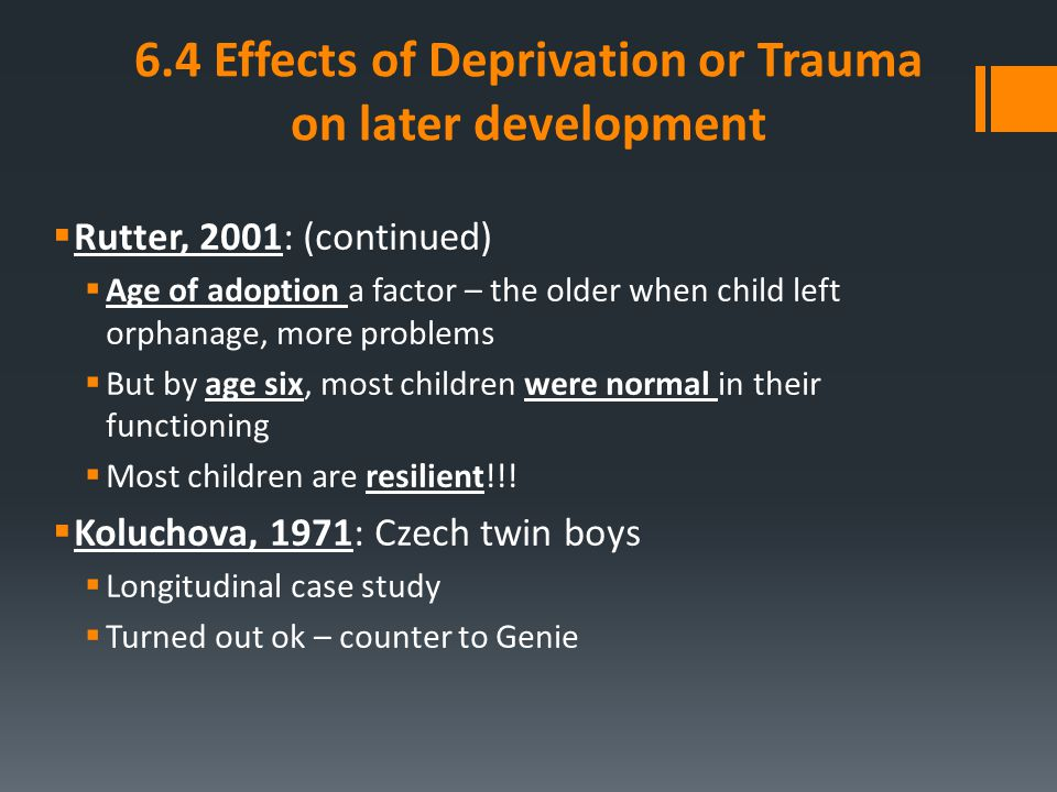 6.4 Effects of Deprivation or Trauma on later development  Rutter, 2001: (continued)  Age of adoption a factor – the older when child left orphanage
