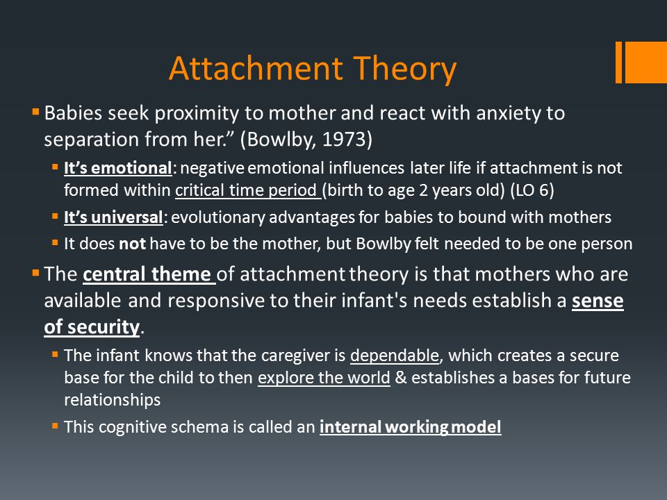 "Attachment Theory  Babies seek proximity to mother and react with anxiety to separation from her."" (Bowlby, 1973)  It's emotional: negative emotiona"