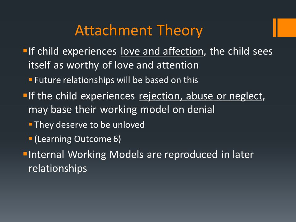 Attachment Theory  If child experiences love and affection, the child sees itself as worthy of love and attention  Future relationships will be base