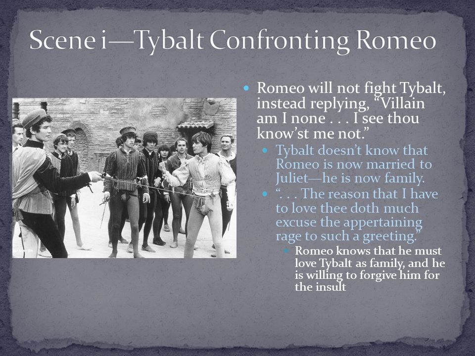 Romeo will not fight Tybalt, instead replying, Villain am I none...