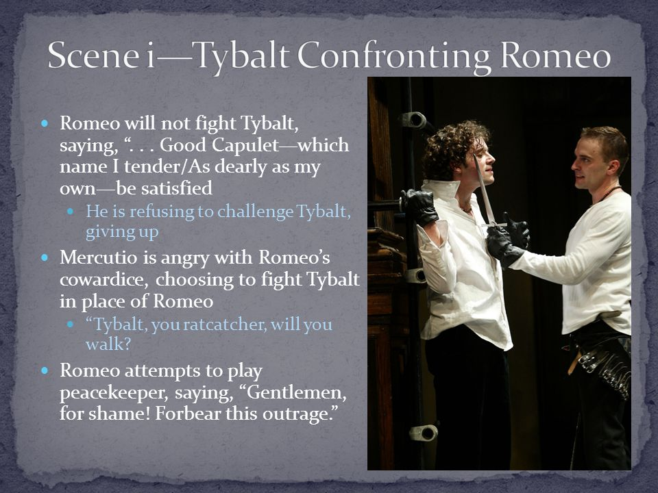 Romeo will not fight Tybalt, saying, ...