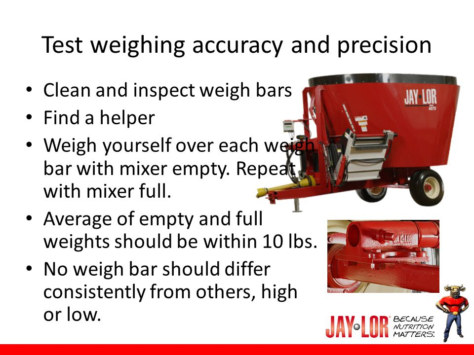 Test weighing accuracy and precision Clean and inspect weigh bars Find a helper Weigh yourself over each weigh bar with mixer empty. Repeat with mixer
