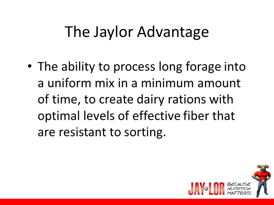 The Jaylor Advantage The ability to process long forage into a uniform mix in a minimum amount of time, to create dairy rations with optimal levels of