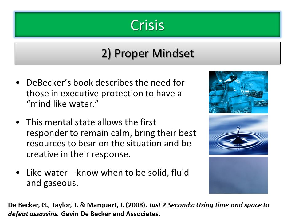 DeBecker's book describes the need for those in executive protection to have a mind like water. This mental state allows the first responder to remain calm, bring their best resources to bear on the situation and be creative in their response.