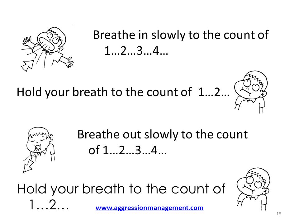 Breathe in slowly to the count of 1…2…3…4… Hold your breath to the count of 1…2… Breathe out slowly to the count of 1…2…3…4… Hold your breath to the count of 1…2… 18 www.aggressionmanagement.com