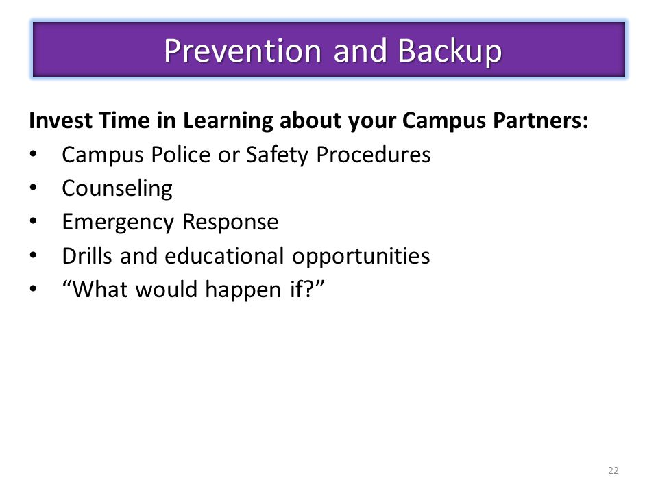 22 Invest Time in Learning about your Campus Partners: Campus Police or Safety Procedures Counseling Emergency Response Drills and educational opportunities What would happen if Prevention and Backup Prevention and Backup