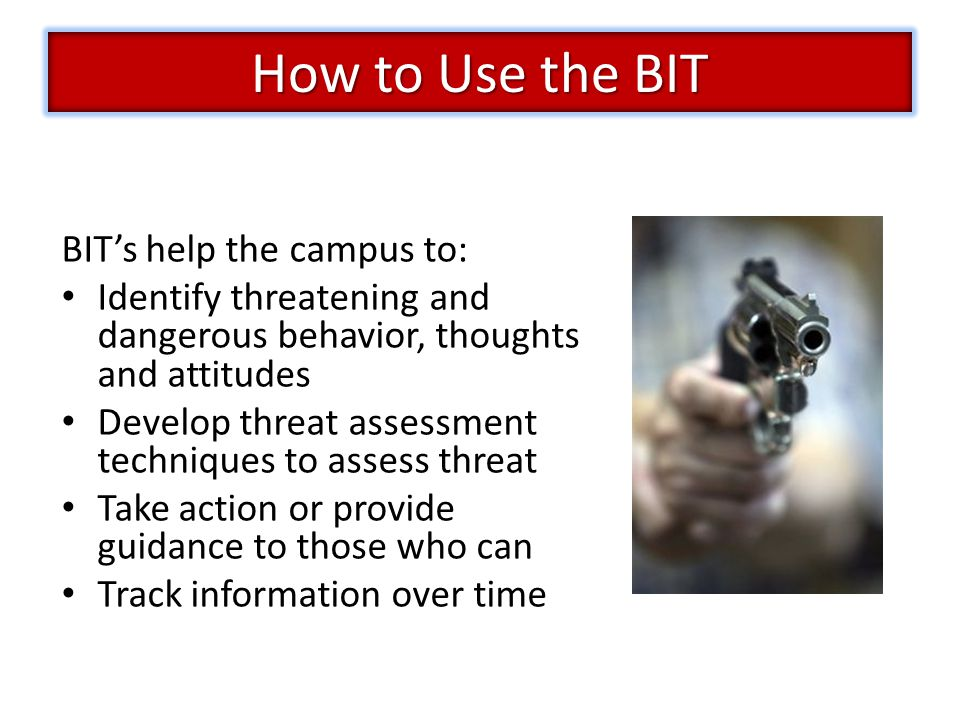 BIT's help the campus to: Identify threatening and dangerous behavior, thoughts and attitudes Develop threat assessment techniques to assess threat Take action or provide guidance to those who can Track information over time How to Use the BIT