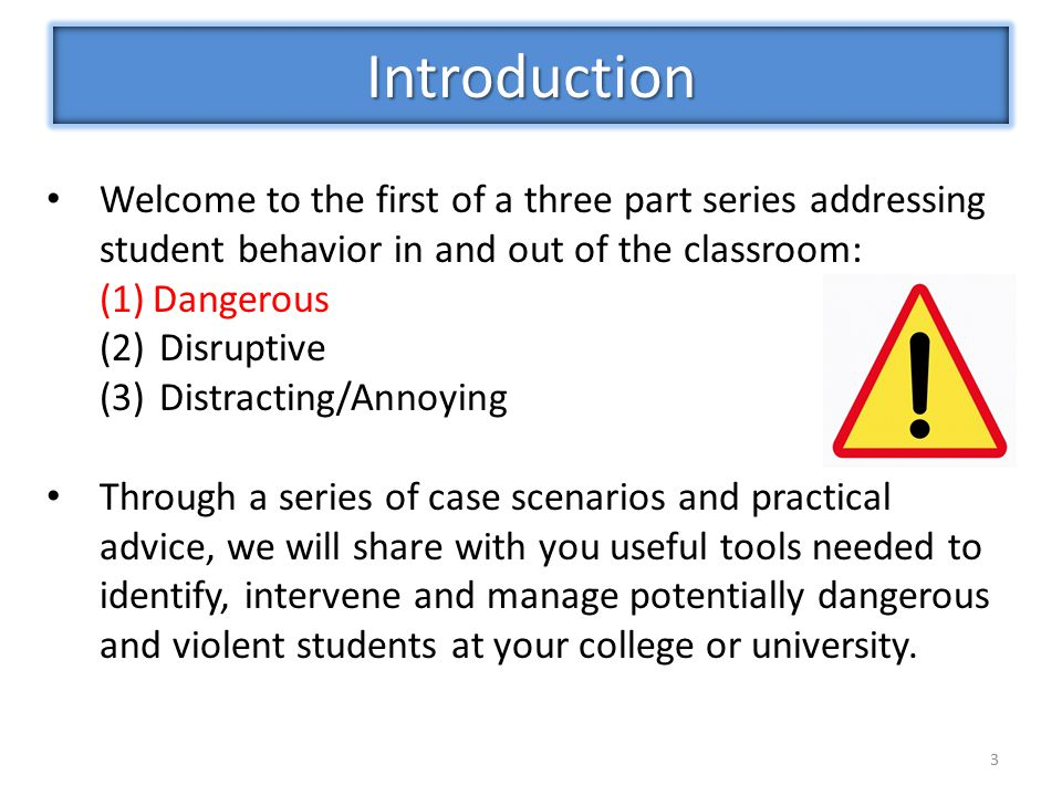 3 Welcome to the first of a three part series addressing student behavior in and out of the classroom: (1)Dangerous (2)Disruptive (3)Distracting/Annoying Through a series of case scenarios and practical advice, we will share with you useful tools needed to identify, intervene and manage potentially dangerous and violent students at your college or university.