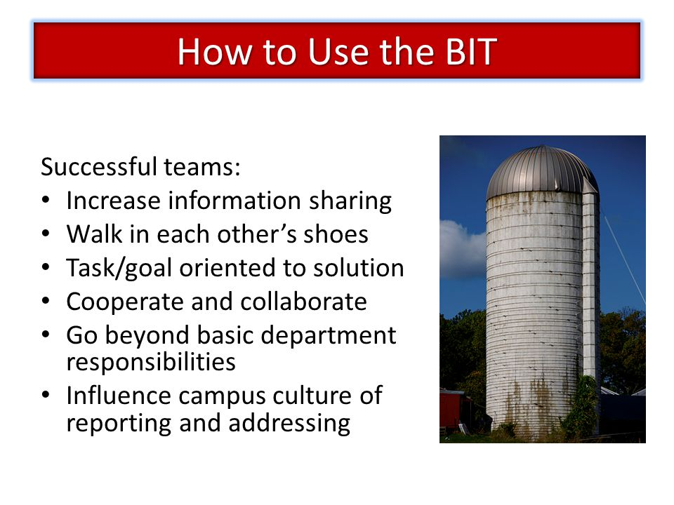 Successful teams: Increase information sharing Walk in each other's shoes Task/goal oriented to solution Cooperate and collaborate Go beyond basic department responsibilities Influence campus culture of reporting and addressing How to Use the BIT