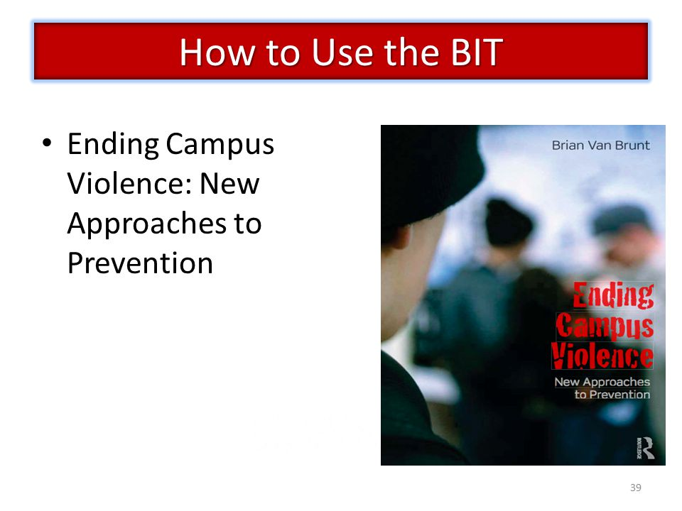 39 Ending Campus Violence: New Approaches to Prevention How to Use the BIT
