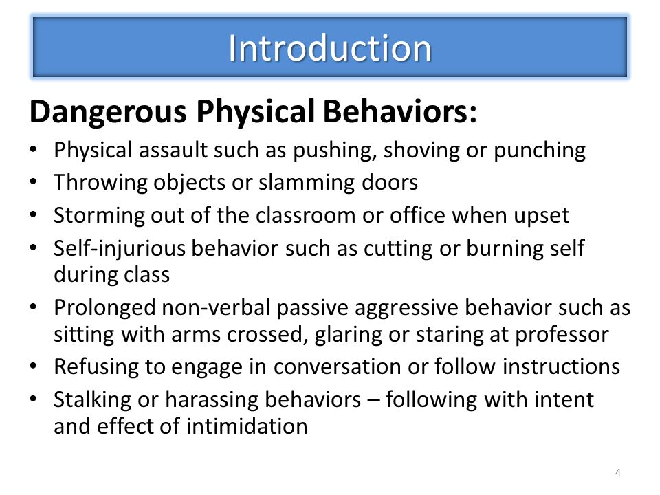 Dangerous Physical Behaviors: Physical assault such as pushing, shoving or punching Throwing objects or slamming doors Storming out of the classroom or office when upset Self-injurious behavior such as cutting or burning self during class Prolonged non-verbal passive aggressive behavior such as sitting with arms crossed, glaring or staring at professor Refusing to engage in conversation or follow instructions Stalking or harassing behaviors – following with intent and effect of intimidation 4 Introduction