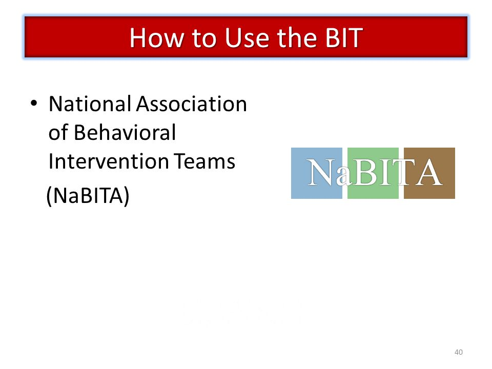 40 National Association of Behavioral Intervention Teams (NaBITA) How to Use the BIT