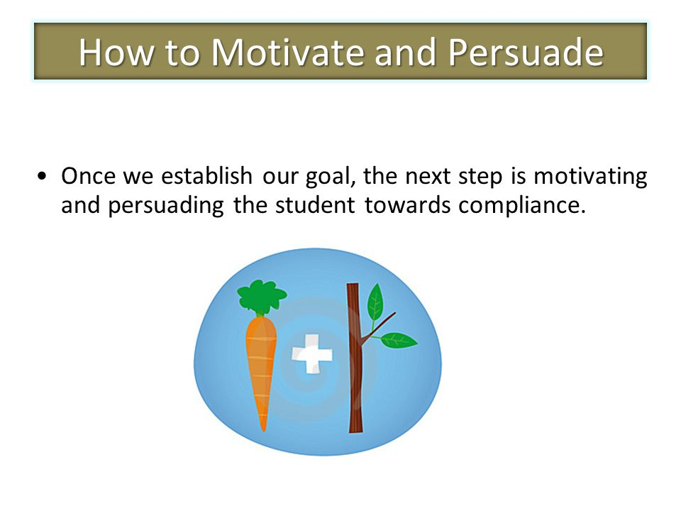 Once we establish our goal, the next step is motivating and persuading the student towards compliance.