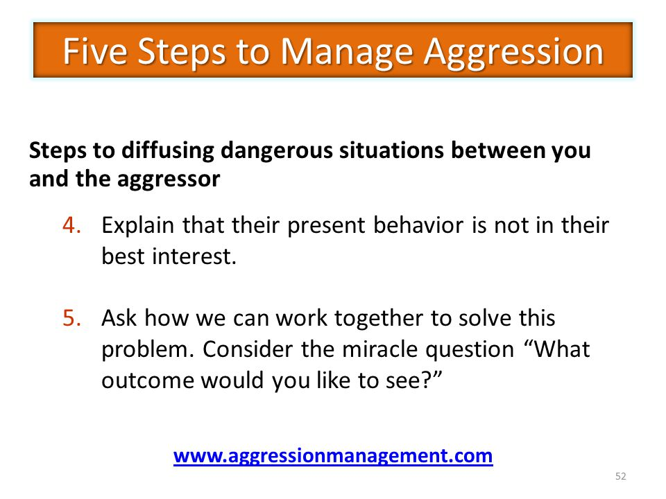 52 Steps to diffusing dangerous situations between you and the aggressor 4.Explain that their present behavior is not in their best interest.