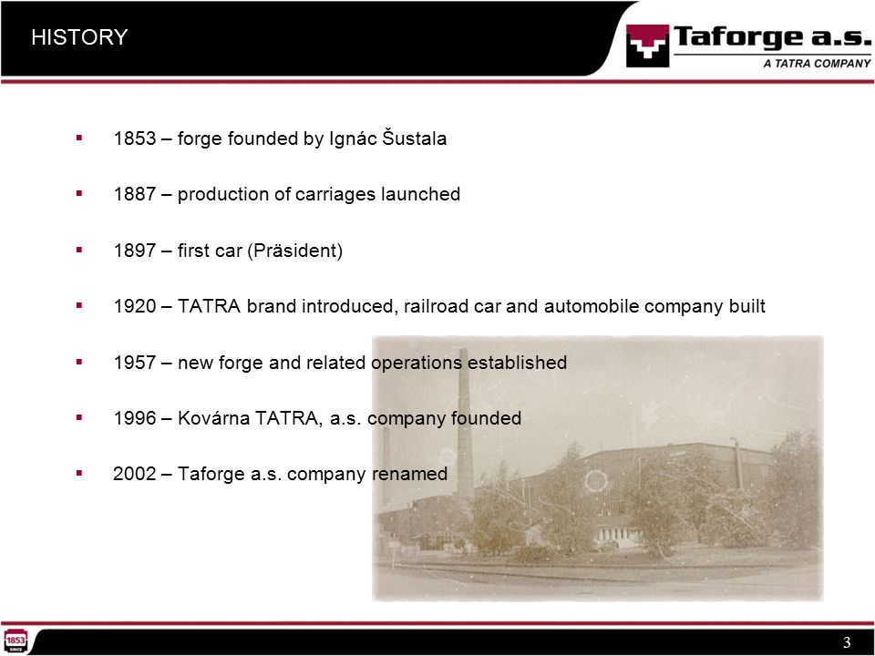 HISTORY 3  1853 – forge founded by Ignác Šustala  1887 – production of carriages launched  1897 – first car (Präsident)  1920 – TATRA brand introduced, railroad car and automobile company built  1957 – new forge and related operations established  1996 – Kovárna TATRA, a.s.