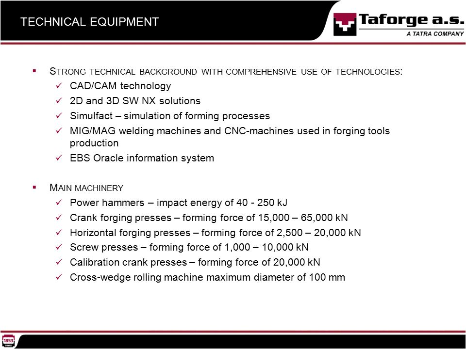  S TRONG TECHNICAL BACKGROUND WITH COMPREHENSIVE USE OF TECHNOLOGIES : CAD/CAM technology 2D and 3D SW NX solutions Simulfact – simulation of forming