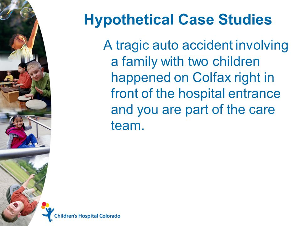 Hypothetical Case Studies A tragic auto accident involving a family with two children happened on Colfax right in front of the hospital entrance and you are part of the care team.