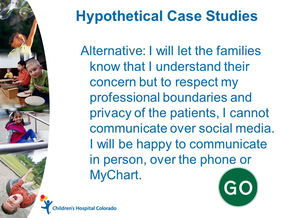 Hypothetical Case Studies Alternative: I will let the families know that I understand their concern but to respect my professional boundaries and privacy of the patients, I cannot communicate over social media.