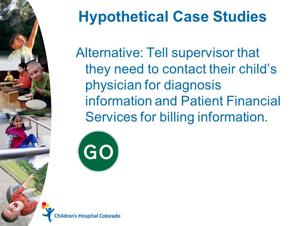 Hypothetical Case Studies Alternative: Tell supervisor that they need to contact their child's physician for diagnosis information and Patient Financial Services for billing information.