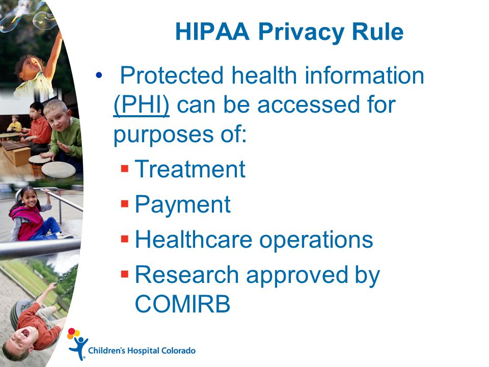 HIPAA Privacy Rule Protected health information (PHI) can be accessed for purposes of:  Treatment  Payment  Healthcare operations  Research approved by COMIRB