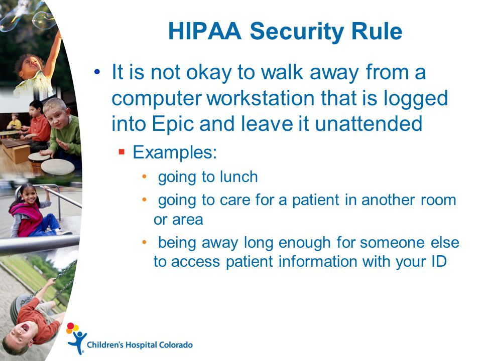 HIPAA Security Rule It is not okay to walk away from a computer workstation that is logged into Epic and leave it unattended  Examples: going to lunch going to care for a patient in another room or area being away long enough for someone else to access patient information with your ID