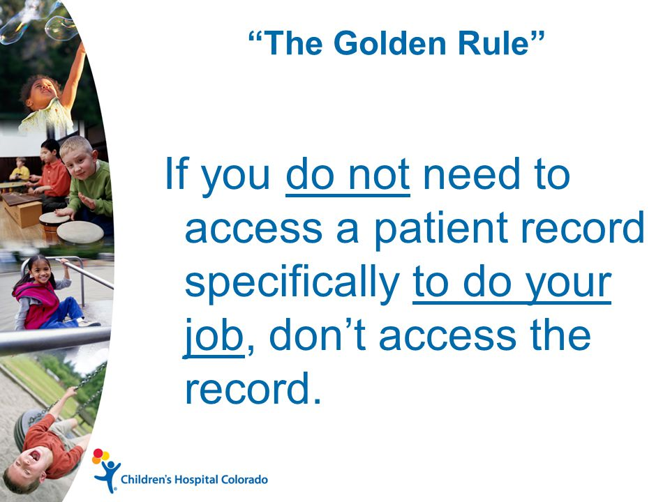 The Golden Rule If you do not need to access a patient record specifically to do your job, don't access the record.