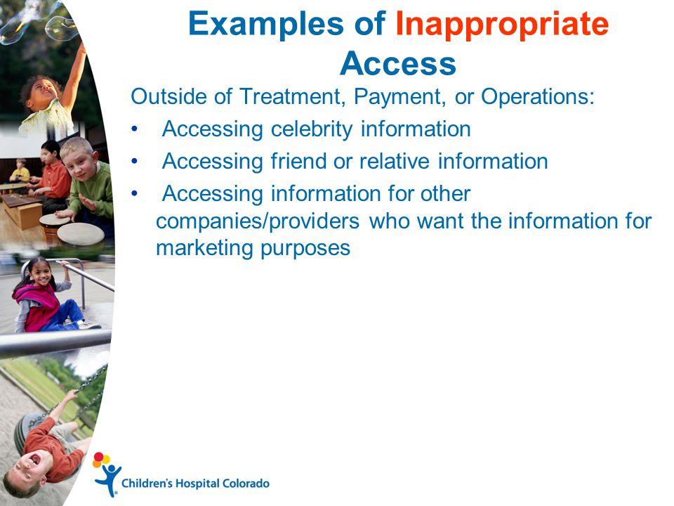 Examples of Inappropriate Access Outside of Treatment, Payment, or Operations: Accessing celebrity information Accessing friend or relative information Accessing information for other companies/providers who want the information for marketing purposes