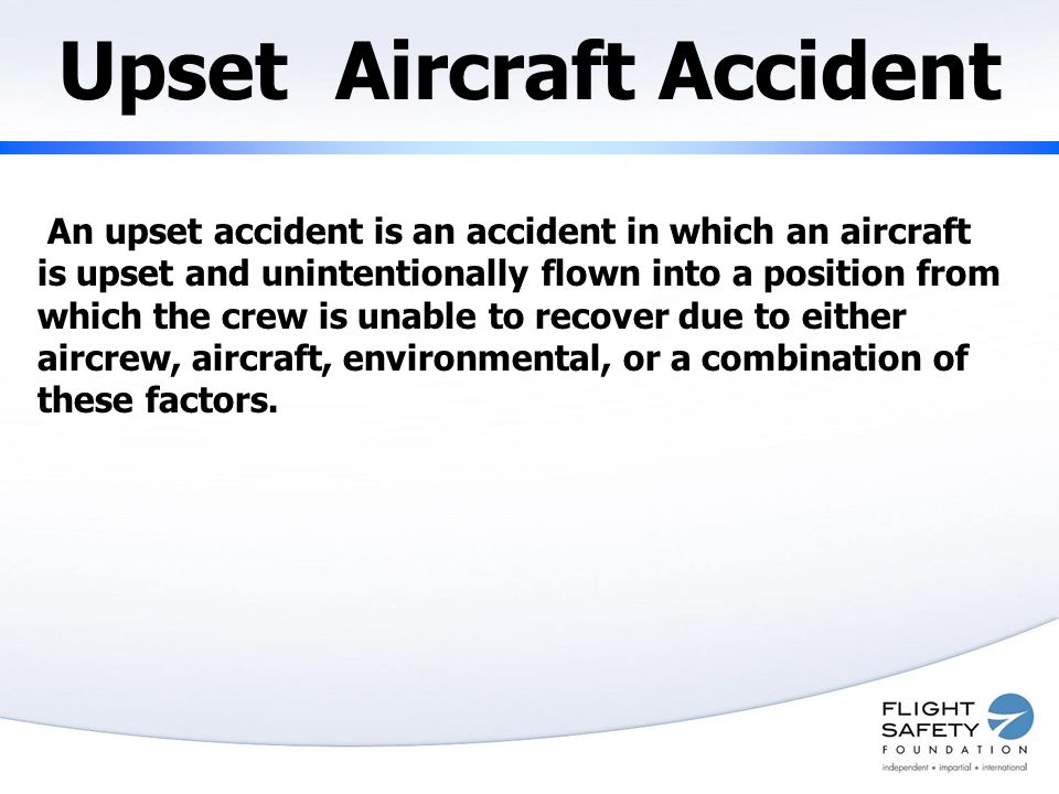 Upset Aircraft Accident An upset accident is an accident in which an aircraft is upset and unintentionally flown into a position from which the crew is unable to recover due to either aircrew, aircraft, environmental, or a combination of these factors.