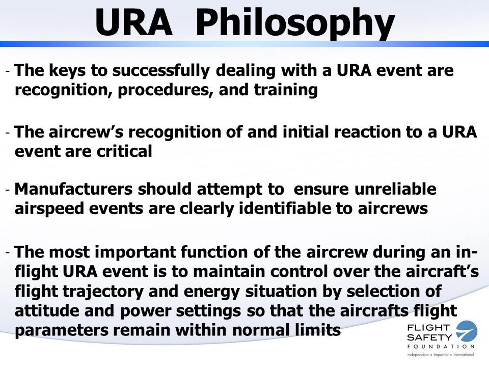 URA Philosophy - The keys to successfully dealing with a URA event are recognition, procedures, and training - The aircrew's recognition of and initial reaction to a URA event are critical - Manufacturers should attempt to ensure unreliable airspeed events are clearly identifiable to aircrews - The most important function of the aircrew during an in- flight URA event is to maintain control over the aircraft's flight trajectory and energy situation by selection of attitude and power settings so that the aircrafts flight parameters remain within normal limits