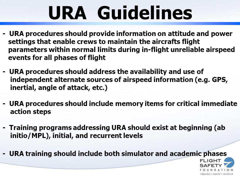 URA Guidelines - URA procedures should provide information on attitude and power settings that enable crews to maintain the aircrafts flight parameters within normal limits during in-flight unreliable airspeed events for all phases of flight - URA procedures should address the availability and use of independent alternate sources of airspeed information (e.g.