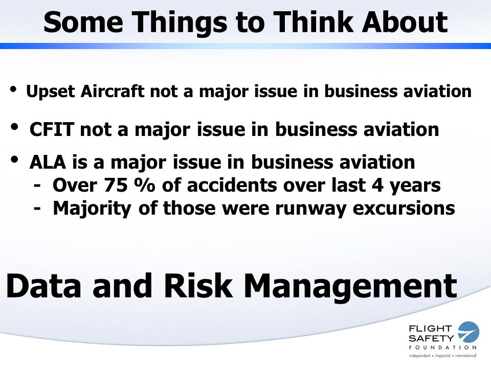 Some Things to Think About  Upset Aircraft not a major issue in business aviation  CFIT not a major issue in business aviation  ALA is a major issue in business aviation - Over 75 % of accidents over last 4 years - Majority of those were runway excursions Data and Risk Management