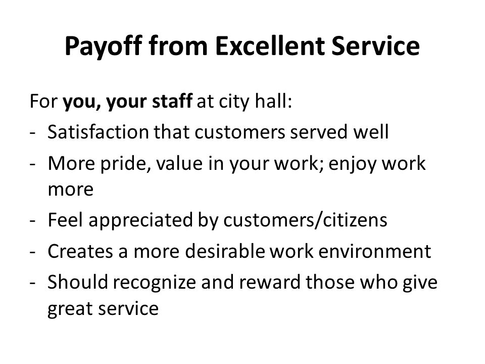 Payoff from Excellent Service For you, your staff at city hall: -Satisfaction that customers served well -More pride, value in your work; enjoy work more -Feel appreciated by customers/citizens -Creates a more desirable work environment -Should recognize and reward those who give great service