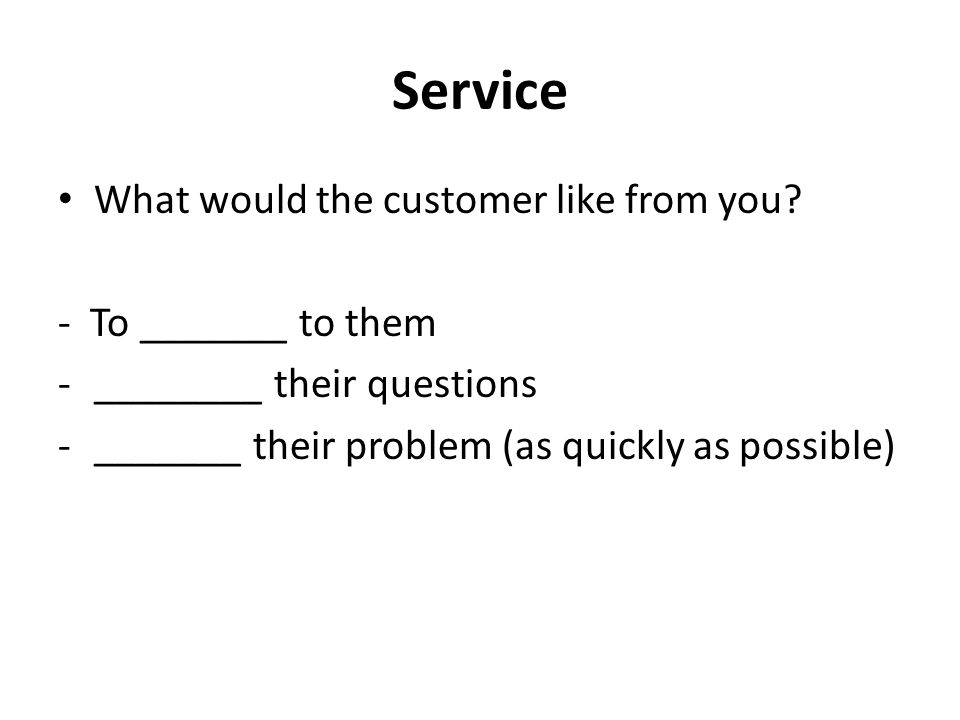 Service What would the customer like from you? - To _______ to them -________ their questions -_______ their problem (as quickly as possible)