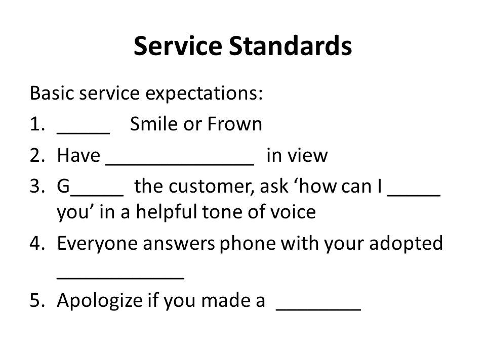 Service Standards Basic service expectations: 1._____ Smile or Frown 2.Have ______________ in view 3.G_____ the customer, ask 'how can I _____ you' in a helpful tone of voice 4.Everyone answers phone with your adopted ____________ 5.Apologize if you made a ________