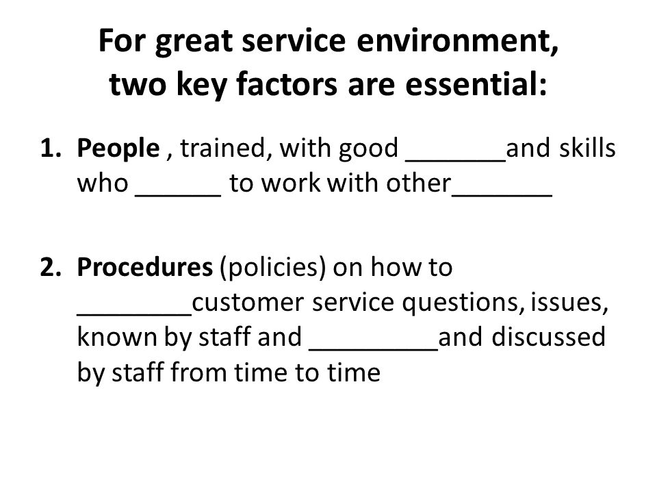 For great service environment, two key factors are essential: 1.People, trained, with good _______and skills who ______ to work with other_______ 2.Pr