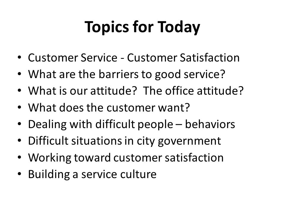 Topics for Today Customer Service - Customer Satisfaction What are the barriers to good service? What is our attitude? The office attitude? What does