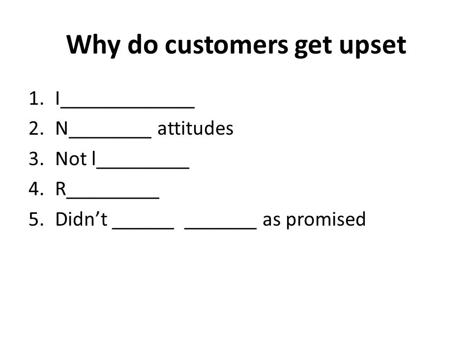 Why do customers get upset 1.I_____________ 2.N________ attitudes 3.Not l_________ 4.R_________ 5.Didn't ______ _______ as promised